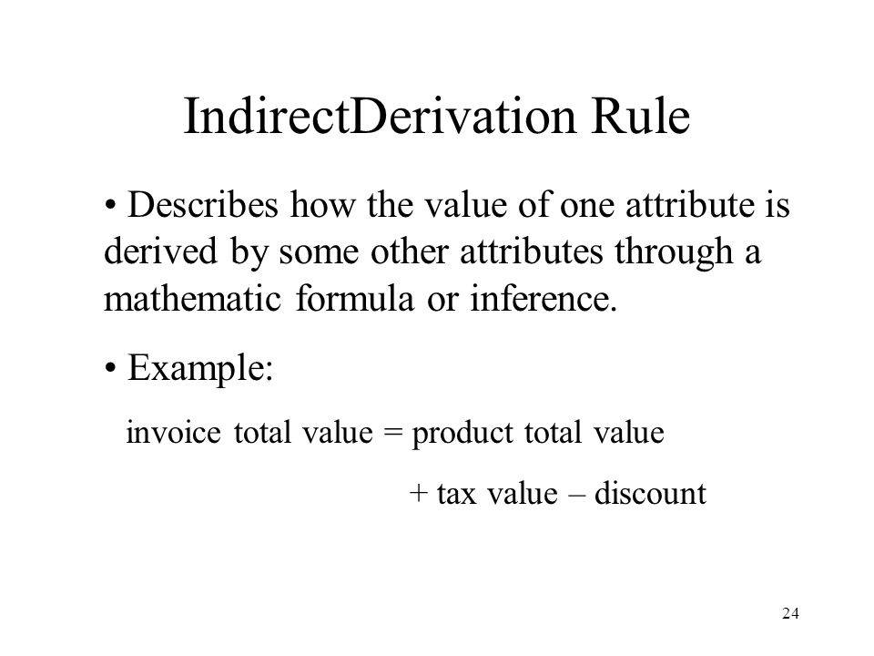 24 IndirectDerivation Rule Describes how the value of one attribute is derived by some other attributes through a mathematic formula or inference.