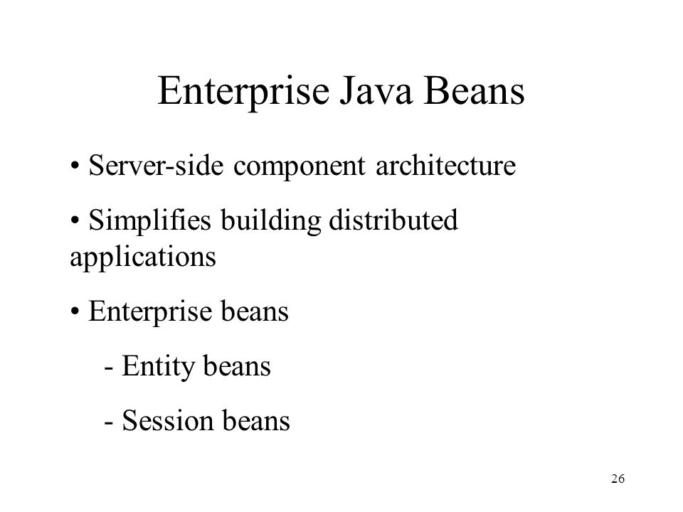 26 Enterprise Java Beans Server-side component architecture Simplifies building distributed applications Enterprise beans - Entity beans - Session beans