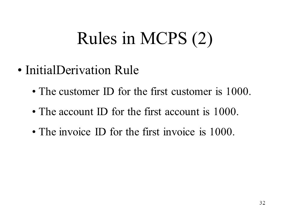 32 Rules in MCPS (2) InitialDerivation Rule The customer ID for the first customer is 1000.
