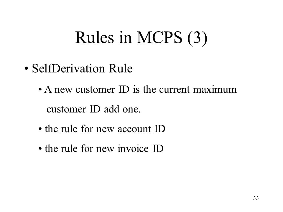 33 Rules in MCPS (3) SelfDerivation Rule A new customer ID is the current maximum customer ID add one.