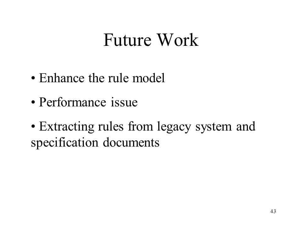 43 Future Work Enhance the rule model Performance issue Extracting rules from legacy system and specification documents