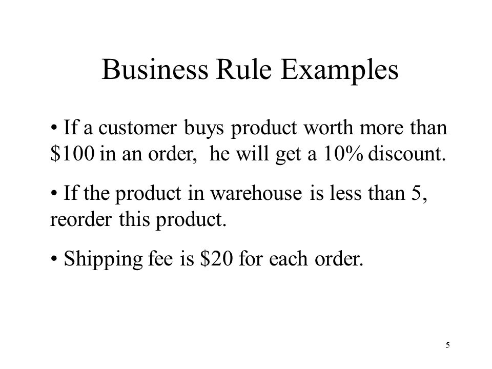 5 Business Rule Examples If a customer buys product worth more than $100 in an order, he will get a 10% discount.