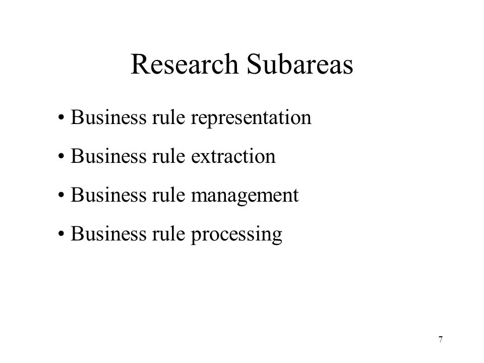 7 Research Subareas Business rule representation Business rule extraction Business rule management Business rule processing