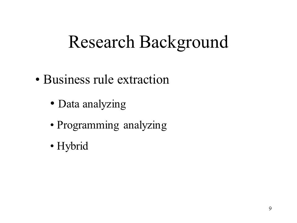 9 Research Background Business rule extraction Data analyzing Programming analyzing Hybrid