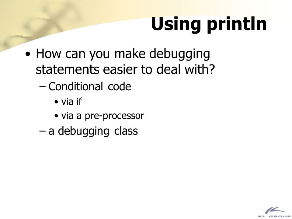 Using println How can you make debugging statements easier to deal with? –Conditional code via if via a pre-processor –a debugging class