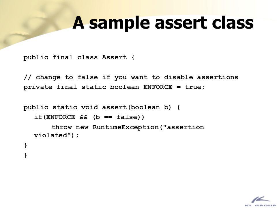 A sample assert class public final class Assert { // change to false if you want to disable assertions private final static boolean ENFORCE = true; pu