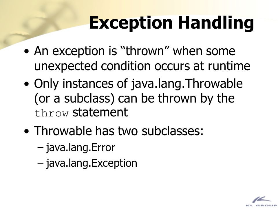Exception Handling An exception is thrown when some unexpected condition occurs at runtime Only instances of java.lang.Throwable (or a subclass) can b