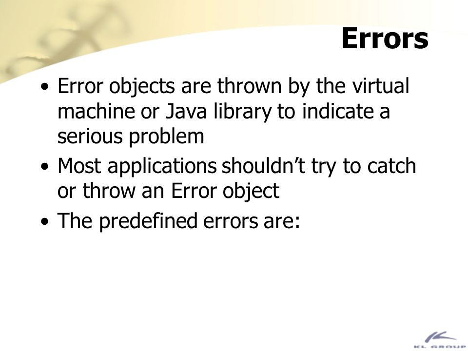 Errors Error objects are thrown by the virtual machine or Java library to indicate a serious problem Most applications shouldnt try to catch or throw