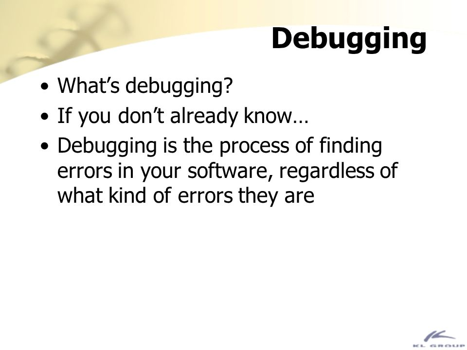 Debugging Whats debugging? If you dont already know… Debugging is the process of finding errors in your software, regardless of what kind of errors th
