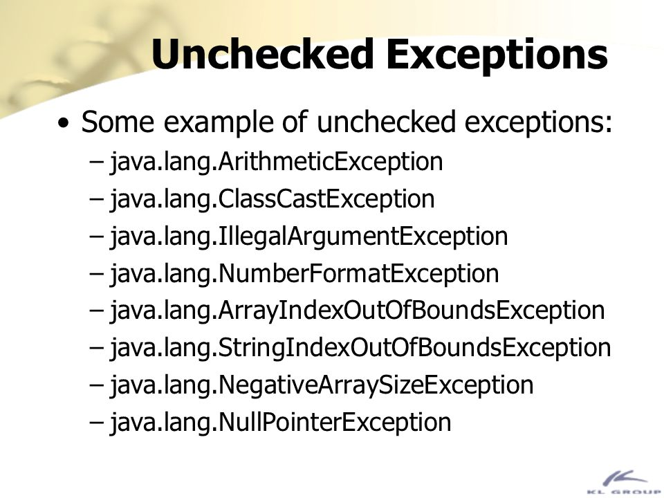 Unchecked Exceptions Some example of unchecked exceptions: –java.lang.ArithmeticException –java.lang.ClassCastException –java.lang.IllegalArgumentExce