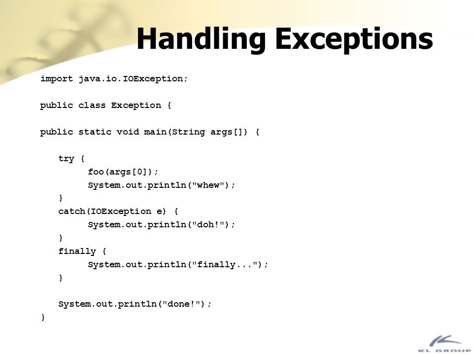 Handling Exceptions import java.io.IOException; public class Exception { public static void main(String args[]) { try { foo(args[0]); System.out.print