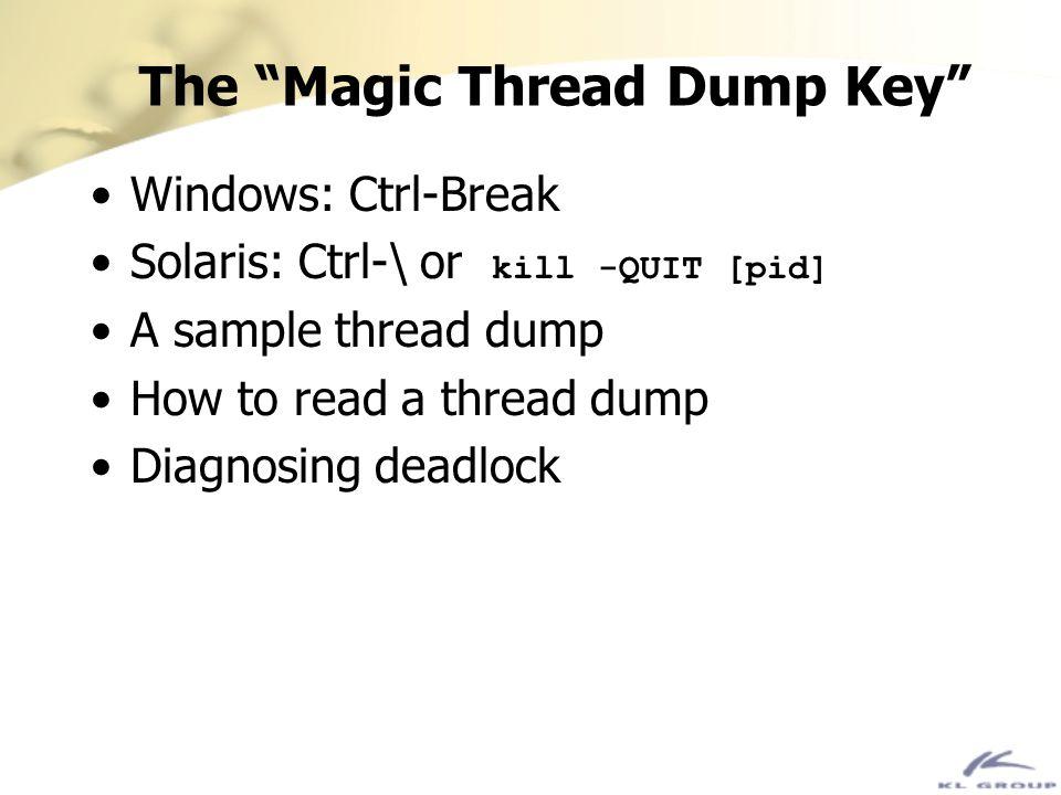 The Magic Thread Dump Key Windows: Ctrl-Break Solaris: Ctrl-\ or kill -QUIT [pid] A sample thread dump How to read a thread dump Diagnosing deadlock