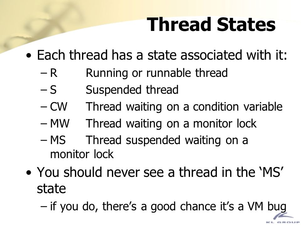 Thread States Each thread has a state associated with it: –RRunning or runnable thread –SSuspended thread –CWThread waiting on a condition variable –M