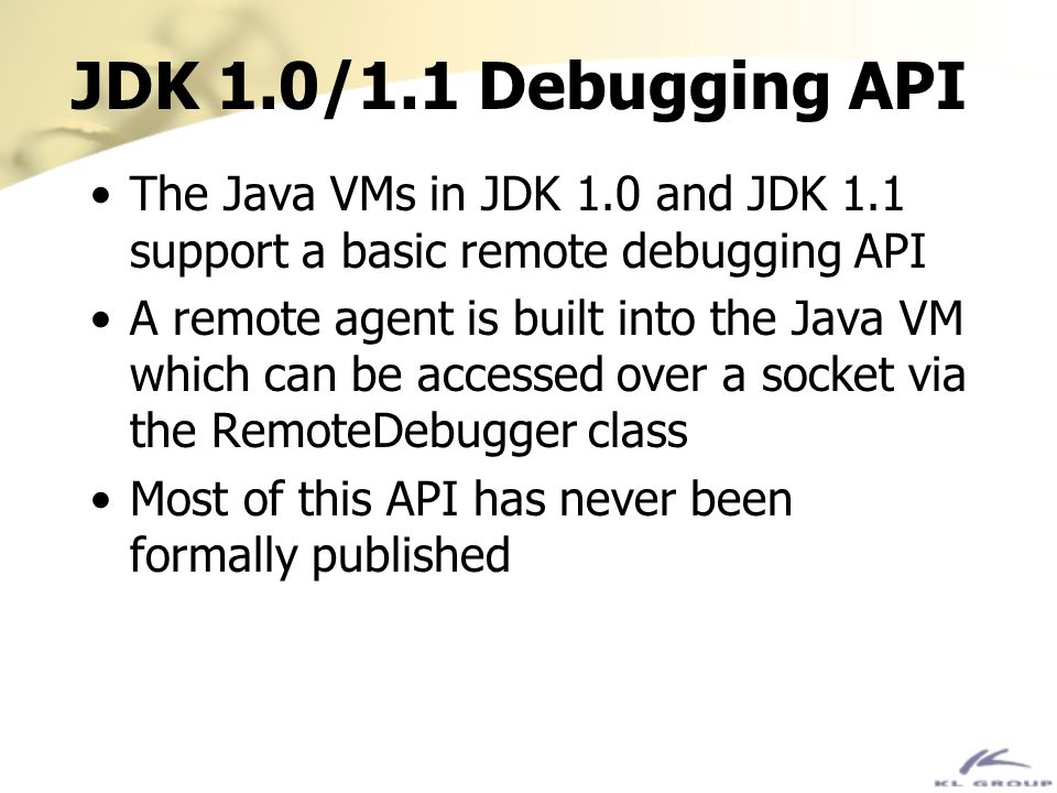 JDK 1.0/1.1 Debugging API The Java VMs in JDK 1.0 and JDK 1.1 support a basic remote debugging API A remote agent is built into the Java VM which can