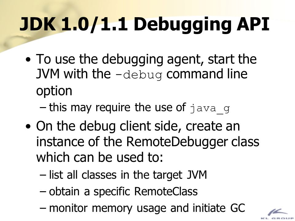 JDK 1.0/1.1 Debugging API To use the debugging agent, start the JVM with the -debug command line option –this may require the use of java_g On the deb