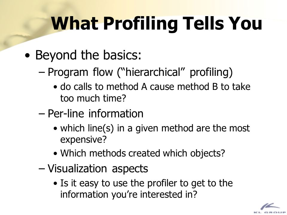 What Profiling Tells You Beyond the basics: –Program flow (hierarchical profiling) do calls to method A cause method B to take too much time? –Per-lin
