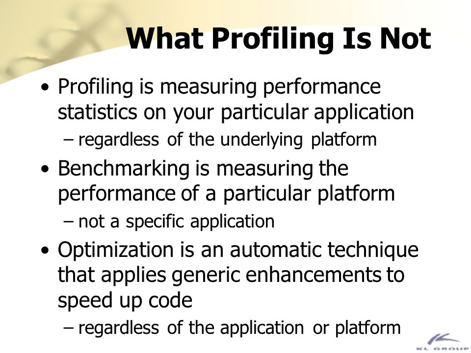 What Profiling Is Not Profiling is measuring performance statistics on your particular application –regardless of the underlying platform Benchmarking