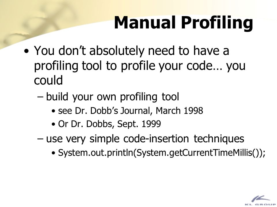 Manual Profiling You dont absolutely need to have a profiling tool to profile your code… you could –build your own profiling tool see Dr. Dobbs Journa