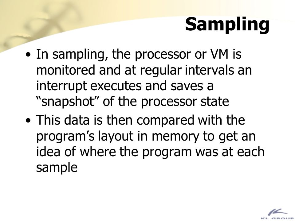 Sampling In sampling, the processor or VM is monitored and at regular intervals an interrupt executes and saves a snapshot of the processor state This