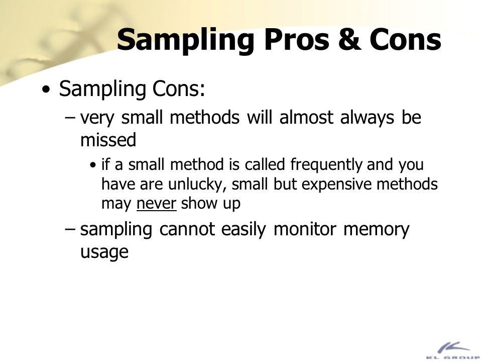 Sampling Pros & Cons Sampling Cons: –very small methods will almost always be missed if a small method is called frequently and you have are unlucky,