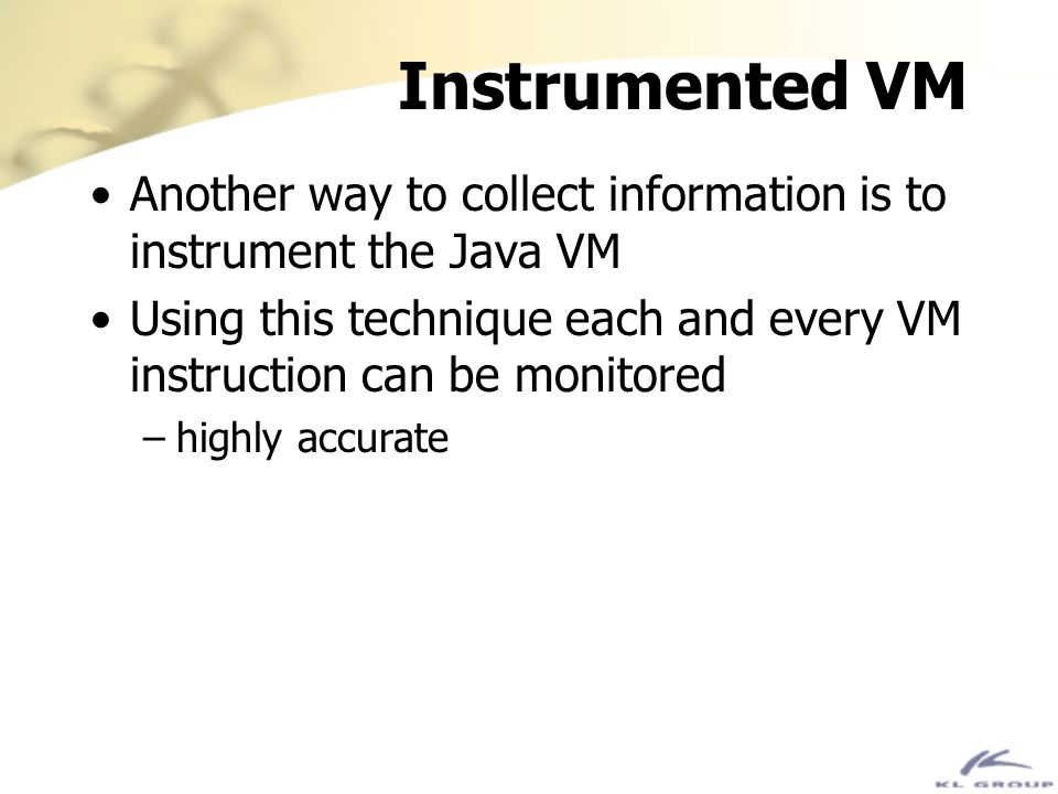 Instrumented VM Another way to collect information is to instrument the Java VM Using this technique each and every VM instruction can be monitored –h