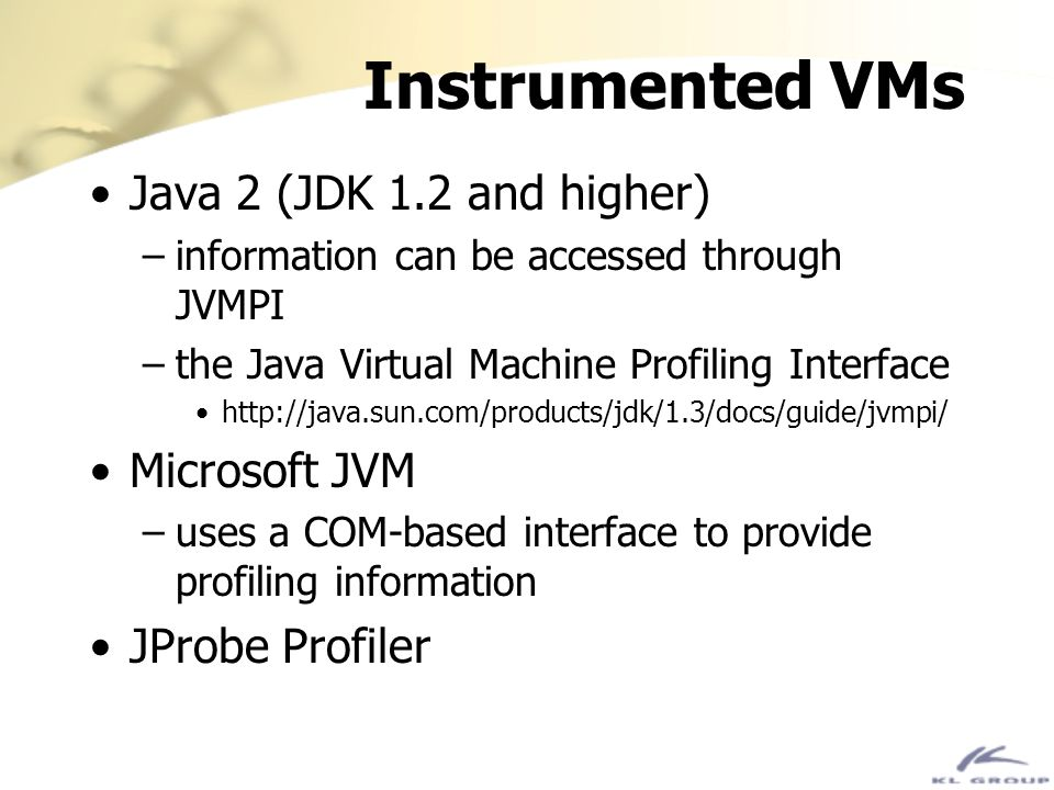 Instrumented VMs Java 2 (JDK 1.2 and higher) –information can be accessed through JVMPI –the Java Virtual Machine Profiling Interface http://java.sun.