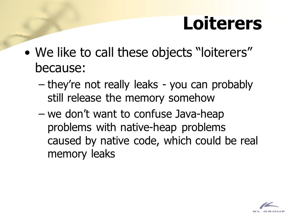 Loiterers We like to call these objects loiterers because: –theyre not really leaks - you can probably still release the memory somehow –we dont want