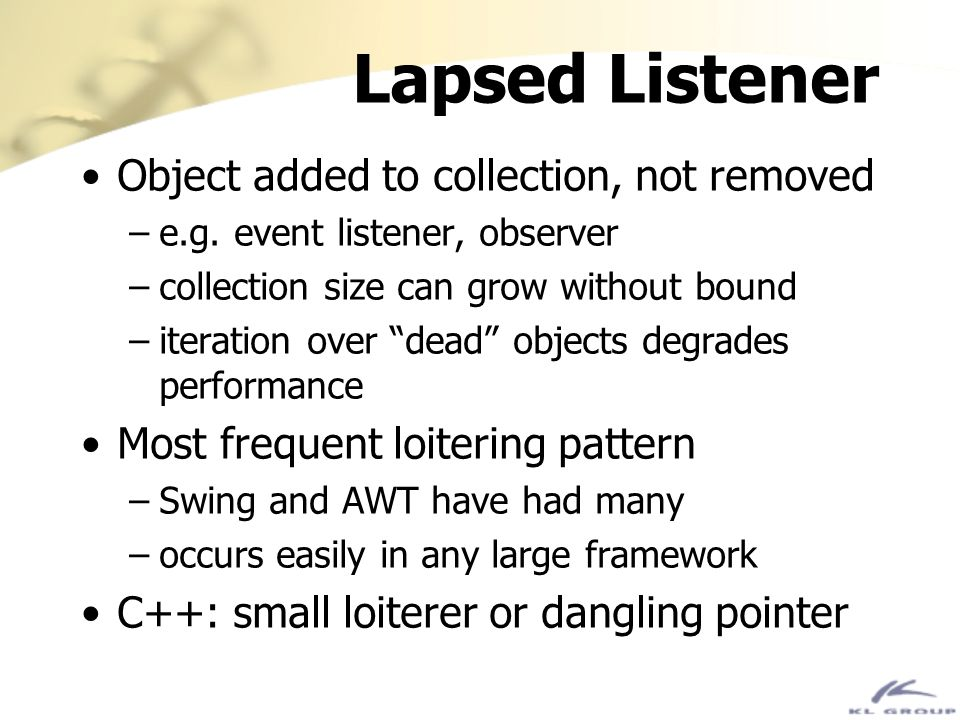 Lapsed Listener Object added to collection, not removed –e.g. event listener, observer –collection size can grow without bound –iteration over dead ob