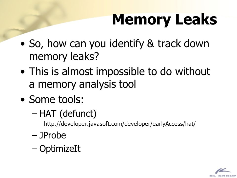 Memory Leaks So, how can you identify & track down memory leaks? This is almost impossible to do without a memory analysis tool Some tools: –HAT (defu