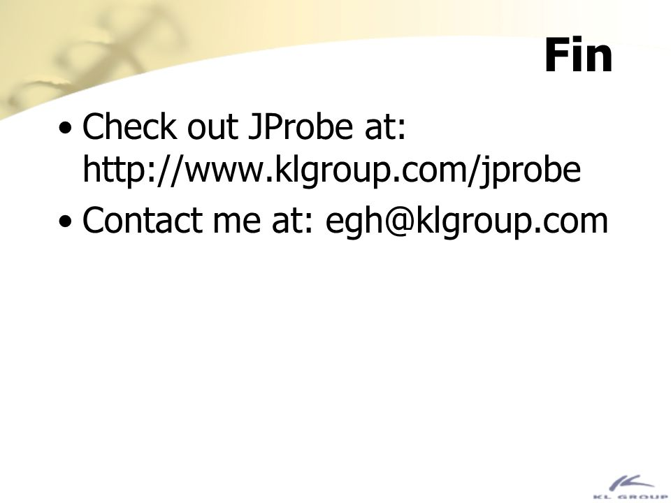 Fin Check out JProbe at: http://www.klgroup.com/jprobe Contact me at: egh@klgroup.com