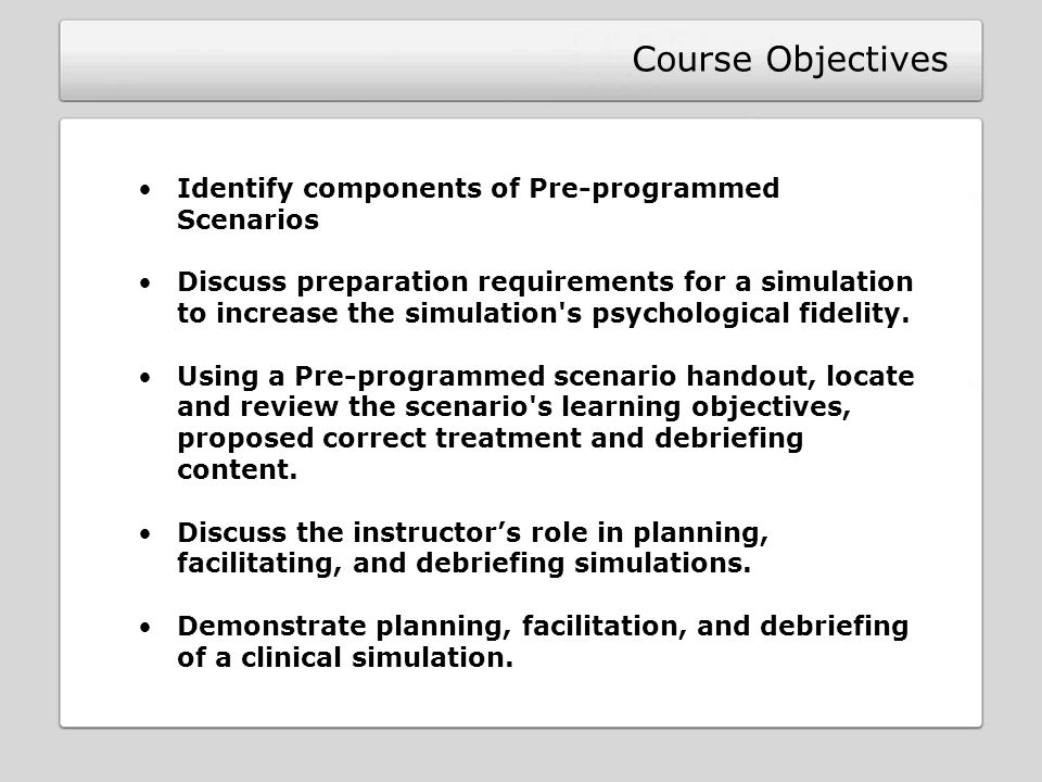Course Objectives Identify components of Pre-programmed Scenarios Discuss preparation requirements for a simulation to increase the simulation s psychological fidelity.