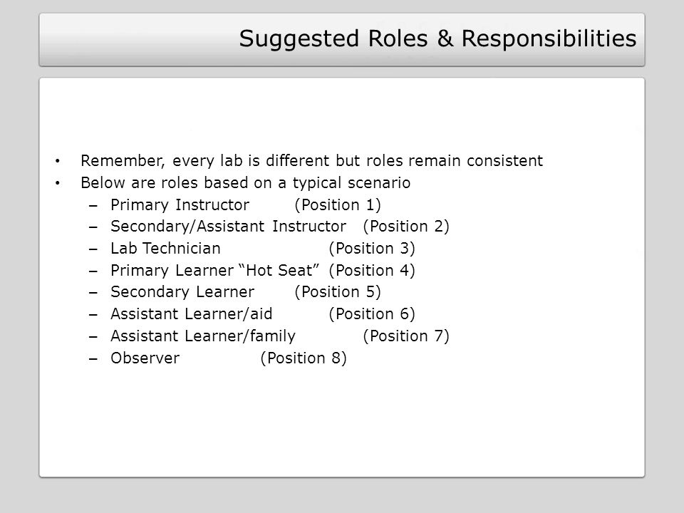 Suggested Roles & Responsibilities Remember, every lab is different but roles remain consistent Below are roles based on a typical scenario – Primary Instructor (Position 1) – Secondary/Assistant Instructor (Position 2) – Lab Technician (Position 3) – Primary Learner Hot Seat (Position 4) – Secondary Learner (Position 5) – Assistant Learner/aid (Position 6) – Assistant Learner/family(Position 7) – Observer (Position 8)