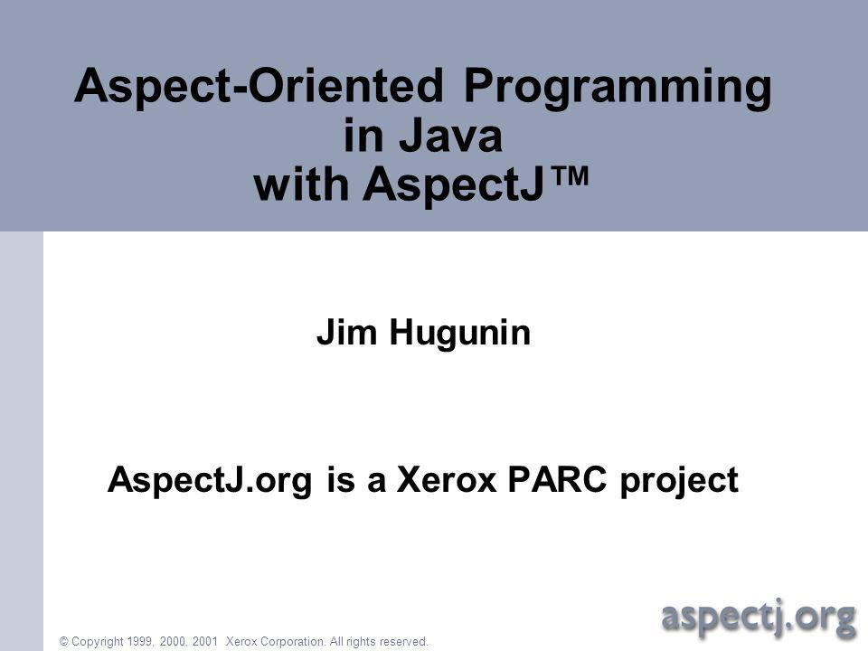 © Copyright 1999, 2000, 2001 Xerox Corporation. All rights reserved. Aspect-Oriented Programming in Java with AspectJ Jim Hugunin AspectJ.org is a Xer