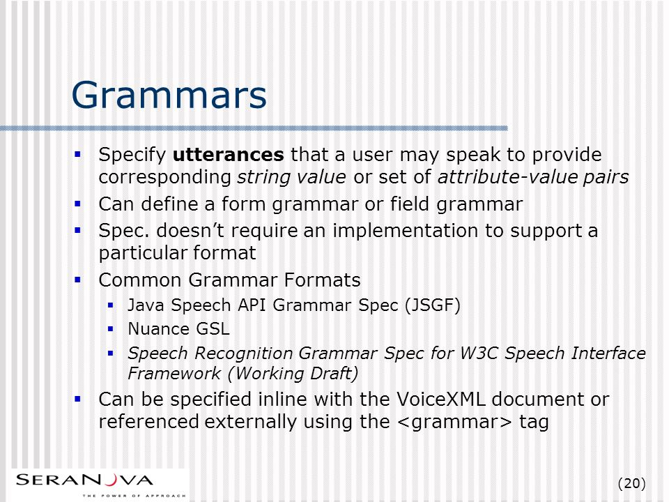 (20) Grammars Specify utterances that a user may speak to provide corresponding string value or set of attribute-value pairs Can define a form grammar or field grammar Spec.