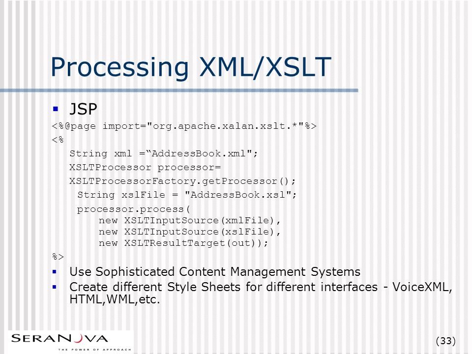 (33) Processing XML/XSLT JSP <% String xml =AddressBook.xml ; XSLTProcessor processor= XSLTProcessorFactory.getProcessor(); String xslFile = AddressBook.xsl ; processor.process( new XSLTInputSource(xmlFile), new XSLTInputSource(xslFile), new XSLTResultTarget(out)); %> Use Sophisticated Content Management Systems Create different Style Sheets for different interfaces - VoiceXML, HTML,WML,etc.