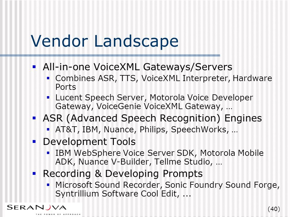 (40) Vendor Landscape All-in-one VoiceXML Gateways/Servers Combines ASR, TTS, VoiceXML Interpreter, Hardware Ports Lucent Speech Server, Motorola Voice Developer Gateway, VoiceGenie VoiceXML Gateway, … ASR (Advanced Speech Recognition) Engines AT&T, IBM, Nuance, Philips, SpeechWorks, … Development Tools IBM WebSphere Voice Server SDK, Motorola Mobile ADK, Nuance V-Builder, Tellme Studio, … Recording & Developing Prompts Microsoft Sound Recorder, Sonic Foundry Sound Forge, Syntrillium Software Cool Edit,...