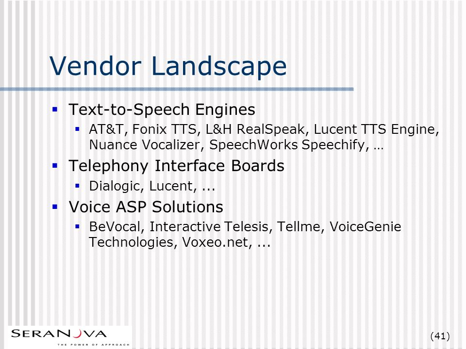 (41) Vendor Landscape Text-to-Speech Engines AT&T, Fonix TTS, L&H RealSpeak, Lucent TTS Engine, Nuance Vocalizer, SpeechWorks Speechify, … Telephony Interface Boards Dialogic, Lucent,...