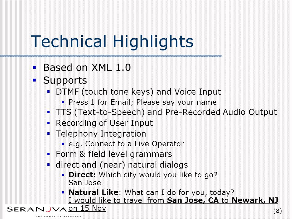 (8) Technical Highlights Based on XML 1.0 Supports DTMF (touch tone keys) and Voice Input Press 1 for Email; Please say your name TTS (Text-to-Speech) and Pre-Recorded Audio Output Recording of User Input Telephony Integration e.g.