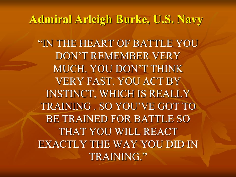 Admiral Arleigh Burke, U.S. Navy IN THE HEART OF BATTLE YOU DONT REMEMBER VERY MUCH. YOU DONT THINK VERY FAST. YOU ACT BY INSTINCT, WHICH IS REALLY TR
