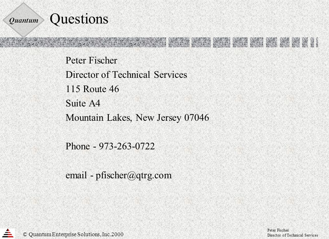 Quantum © Quantum Enterprise Solutions, Inc.2000 Peter Fischer Director of Technical Services Questions Peter Fischer Director of Technical Services 115 Route 46 Suite A4 Mountain Lakes, New Jersey 07046 Phone - 973-263-0722 email - pfischer@qtrg.com