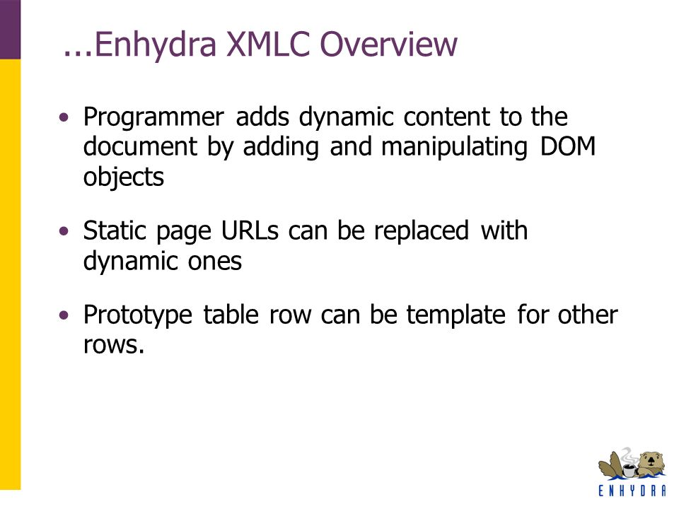 ...Enhydra XMLC Overview Programmer adds dynamic content to the document by adding and manipulating DOM objects Static page URLs can be replaced with dynamic ones Prototype table row can be template for other rows.