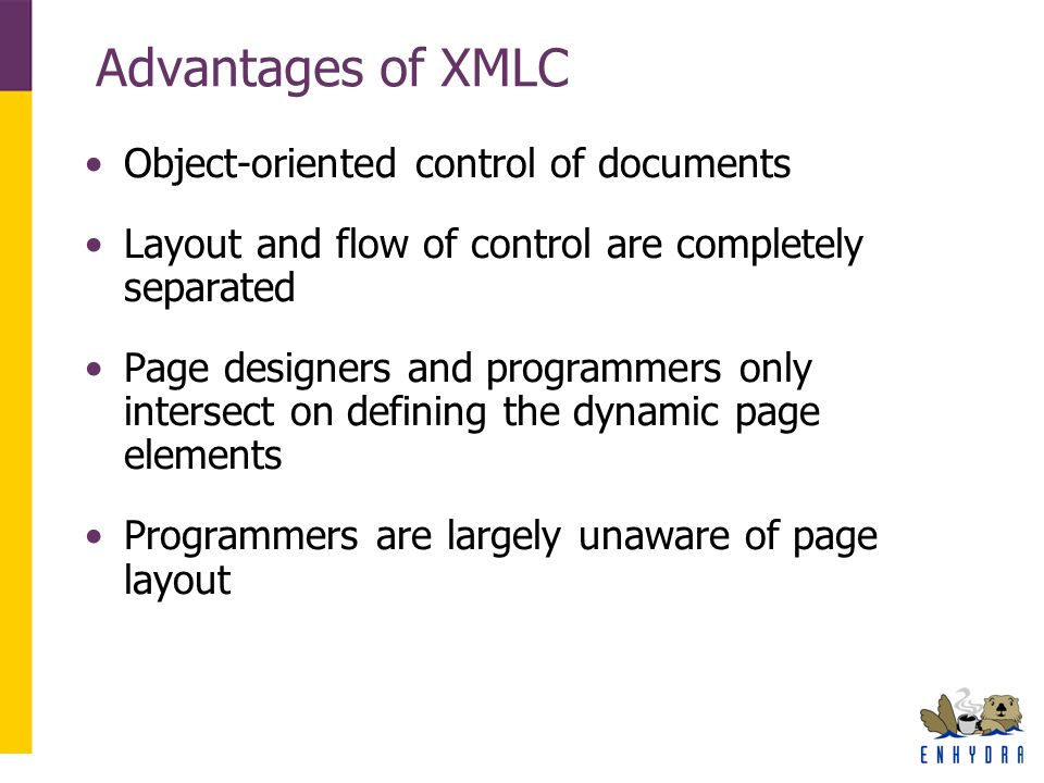 Advantages of XMLC Object-oriented control of documents Layout and flow of control are completely separated Page designers and programmers only intersect on defining the dynamic page elements Programmers are largely unaware of page layout