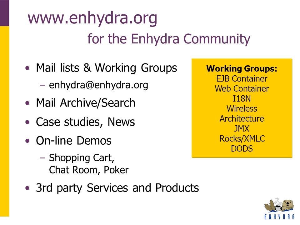 www.enhydra.org for the Enhydra Community Mail lists & Working Groups –enhydra@enhydra.org Mail Archive/Search Case studies, News On-line Demos –Shopping Cart, Chat Room, Poker 3rd party Services and Products Working Groups: EJB Container Web Container I18N Wireless Architecture JMX Rocks/XMLC DODS