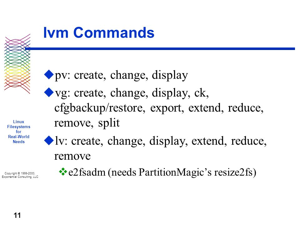 Copyright © 1999-2000, Exponential Consulting, LLC Linux Filesystems for Real-World Needs 11 lvm Commands u pv: create, change, display u vg: create, change, display, ck, cfgbackup/restore, export, extend, reduce, remove, split u lv: create, change, display, extend, reduce, remove v e2fsadm (needs PartitionMagics resize2fs)