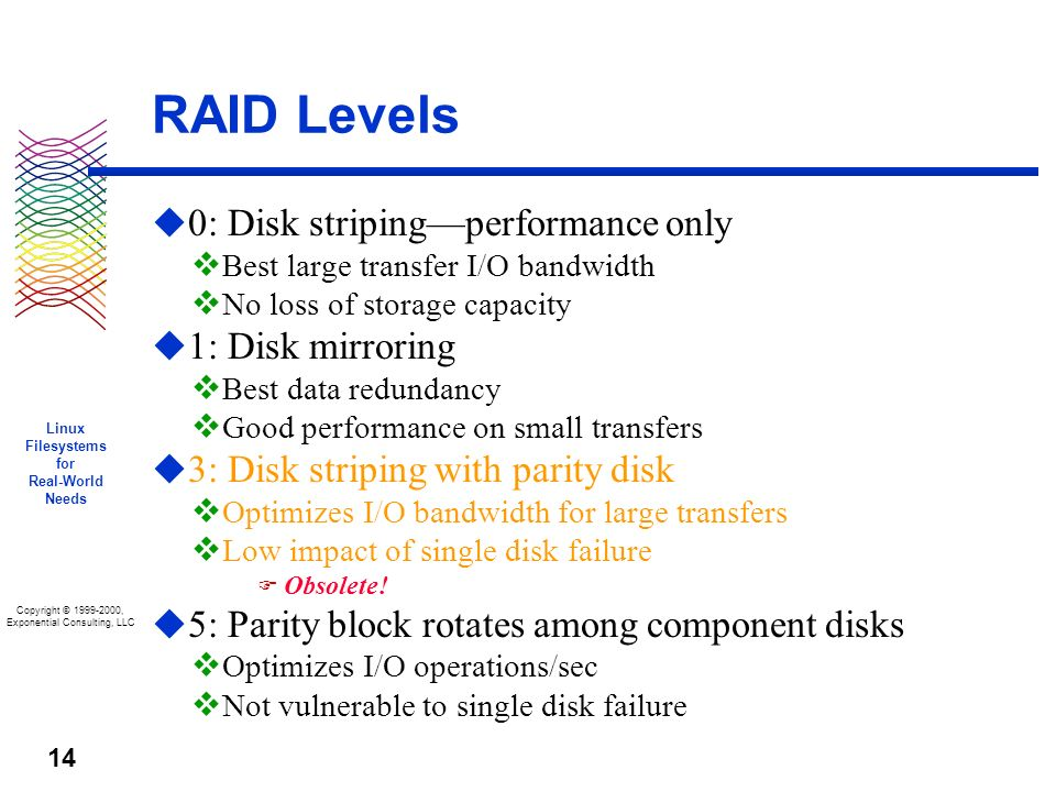Copyright © 1999-2000, Exponential Consulting, LLC Linux Filesystems for Real-World Needs 14 RAID Levels u 0: Disk stripingperformance only v Best large transfer I/O bandwidth v No loss of storage capacity u 1: Disk mirroring v Best data redundancy v Good performance on small transfers u 3: Disk striping with parity disk v Optimizes I/O bandwidth for large transfers v Low impact of single disk failure F Obsolete.
