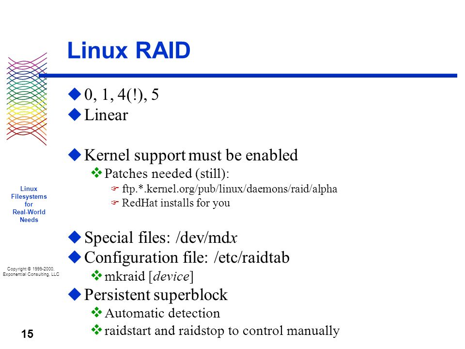 Copyright © 1999-2000, Exponential Consulting, LLC Linux Filesystems for Real-World Needs 15 Linux RAID u 0, 1, 4(!), 5 u Linear u Kernel support must be enabled v Patches needed (still): F ftp.*.kernel.org/pub/linux/daemons/raid/alpha F RedHat installs for you u Special files: /dev/mdx u Configuration file: /etc/raidtab v mkraid [device] u Persistent superblock v Automatic detection v raidstart and raidstop to control manually