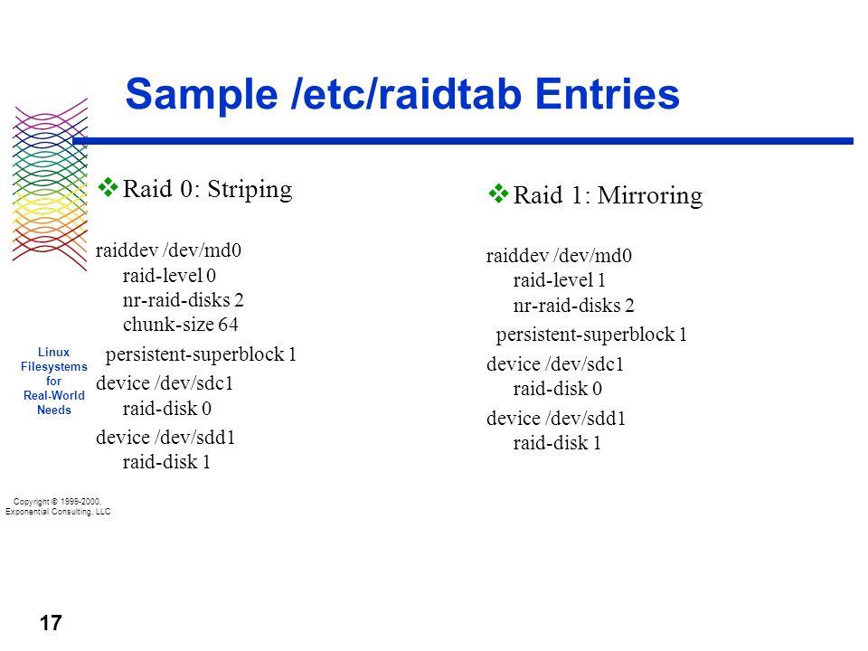 Copyright © 1999-2000, Exponential Consulting, LLC Linux Filesystems for Real-World Needs 17 Sample /etc/raidtab Entries v Raid 0: Striping raiddev /dev/md0 raid-level 0 nr-raid-disks 2 chunk-size 64 persistent-superblock 1 device /dev/sdc1 raid-disk 0 device /dev/sdd1 raid-disk 1 v Raid 1: Mirroring raiddev /dev/md0 raid-level 1 nr-raid-disks 2 persistent-superblock 1 device /dev/sdc1 raid-disk 0 device /dev/sdd1 raid-disk 1