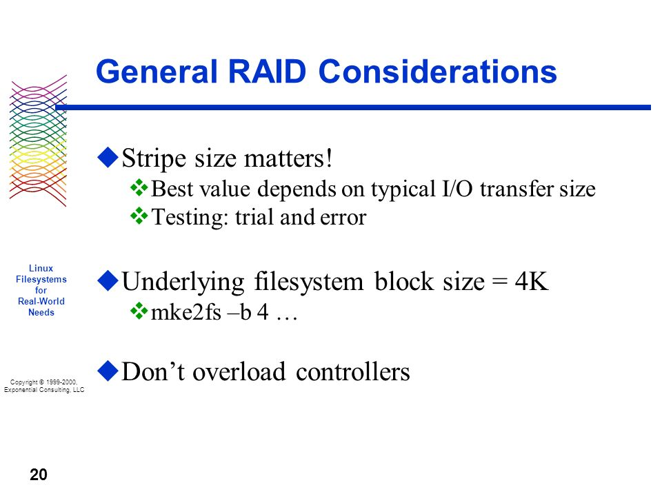 Copyright © 1999-2000, Exponential Consulting, LLC Linux Filesystems for Real-World Needs 20 General RAID Considerations u Stripe size matters.