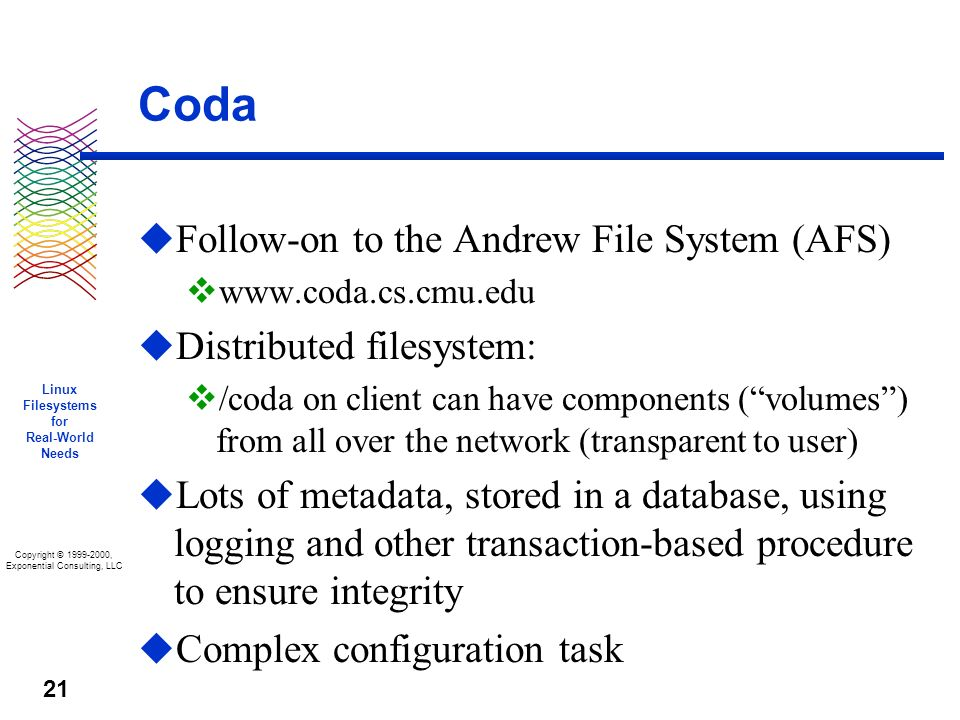 Copyright © 1999-2000, Exponential Consulting, LLC Linux Filesystems for Real-World Needs 21 Coda u Follow-on to the Andrew File System (AFS) v www.coda.cs.cmu.edu u Distributed filesystem: v /coda on client can have components (volumes) from all over the network (transparent to user) u Lots of metadata, stored in a database, using logging and other transaction-based procedure to ensure integrity u Complex configuration task