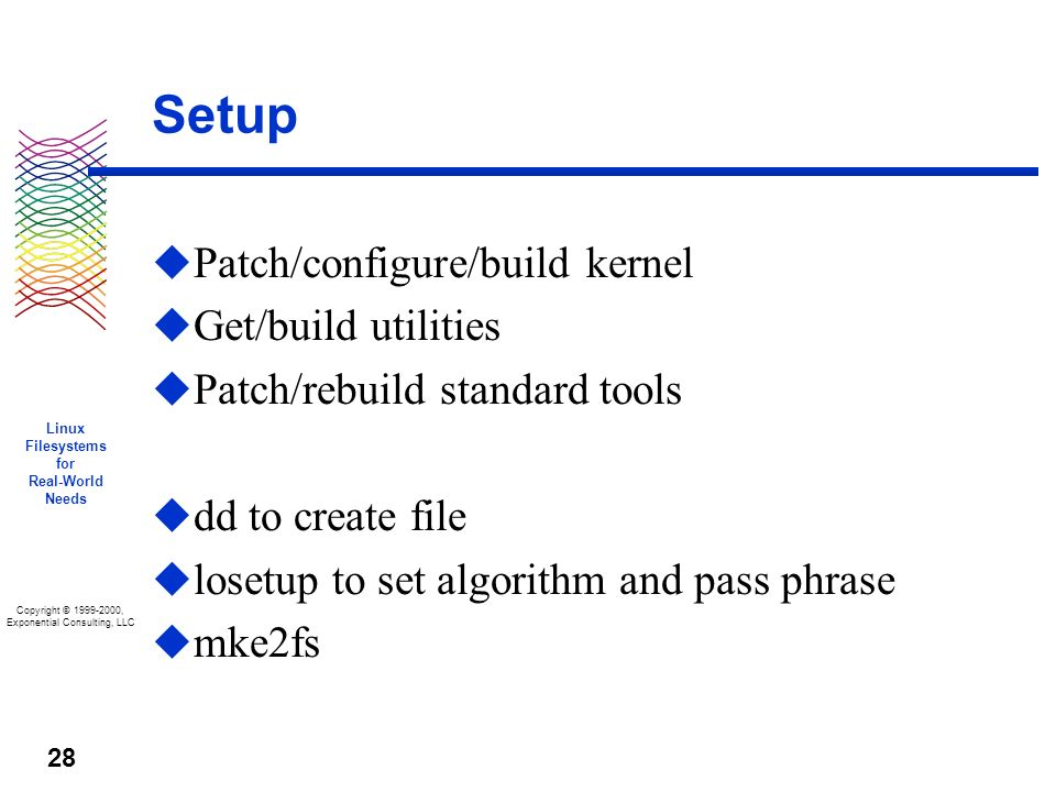 Copyright © 1999-2000, Exponential Consulting, LLC Linux Filesystems for Real-World Needs 28 Setup u Patch/configure/build kernel u Get/build utilities u Patch/rebuild standard tools u dd to create file u losetup to set algorithm and pass phrase u mke2fs